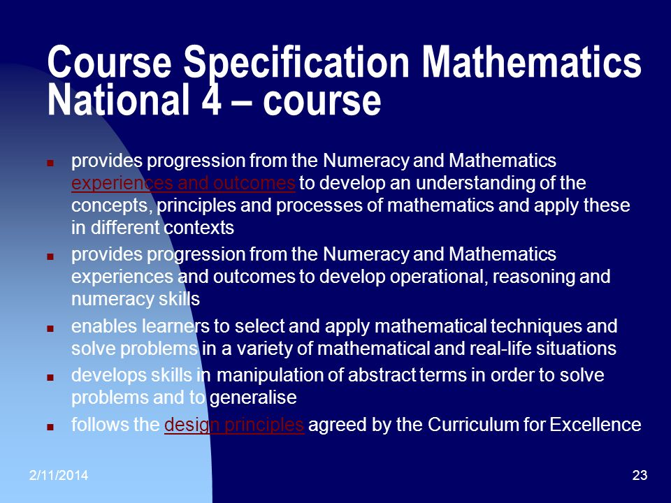 Course Specification Mathematics National 4 – course provides progression from the Numeracy and Mathematics experiences and outcomes to develop an understanding of the concepts, principles and processes of mathematics and apply these in different contexts experiences and outcomes provides progression from the Numeracy and Mathematics experiences and outcomes to develop operational, reasoning and numeracy skills enables learners to select and apply mathematical techniques and solve problems in a variety of mathematical and real-life situations develops skills in manipulation of abstract terms in order to solve problems and to generalise follows the design principles agreed by the Curriculum for Excellencedesign principles 2/11/201423