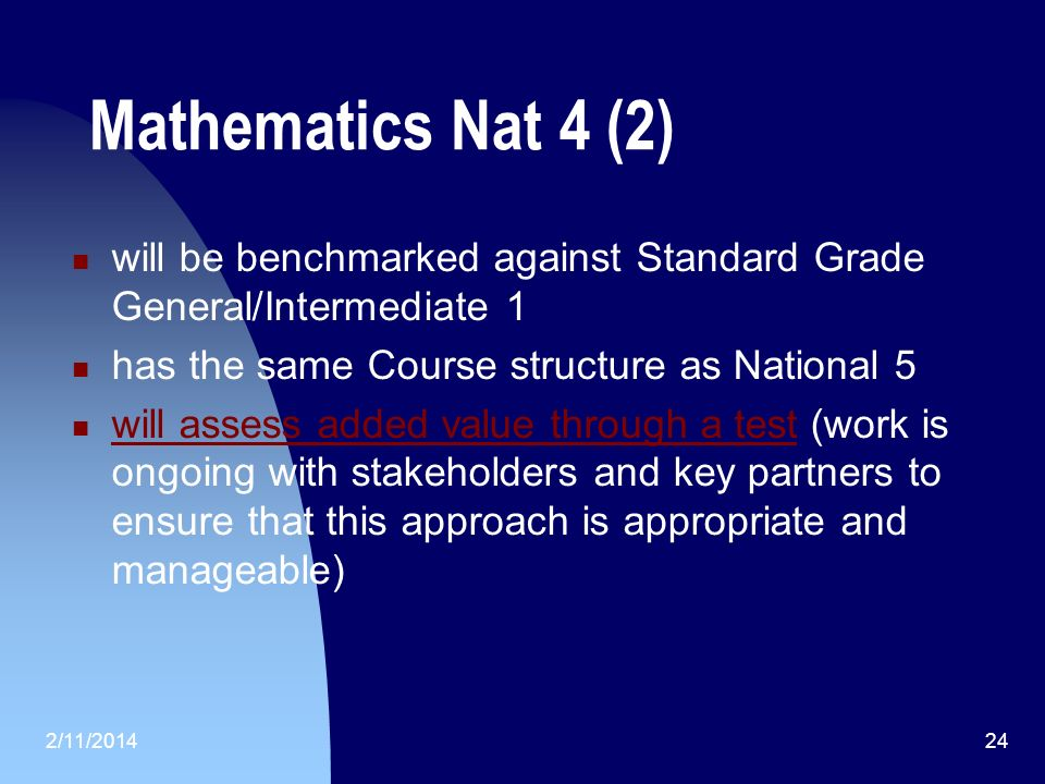 Mathematics Nat 4 (2) will be benchmarked against Standard Grade General/Intermediate 1 has the same Course structure as National 5 will assess added value through a test (work is ongoing with stakeholders and key partners to ensure that this approach is appropriate and manageable) will assess added value through a test 2/11/201424