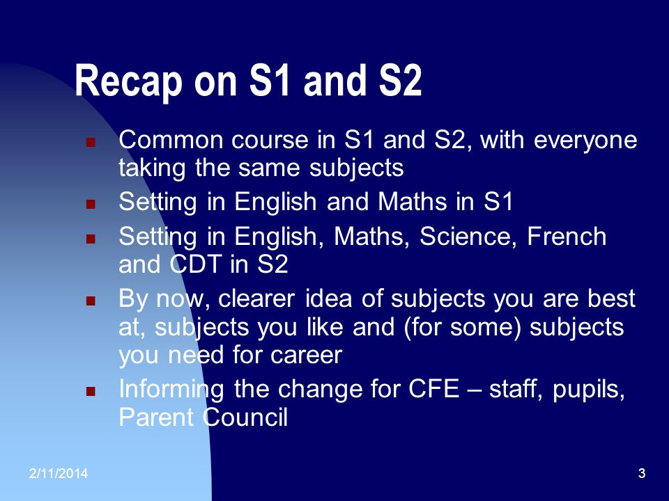 2/11/20143 Recap on S1 and S2 Common course in S1 and S2, with everyone taking the same subjects Setting in English and Maths in S1 Setting in English, Maths, Science, French and CDT in S2 By now, clearer idea of subjects you are best at, subjects you like and (for some) subjects you need for career Informing the change for CFE – staff, pupils, Parent Council