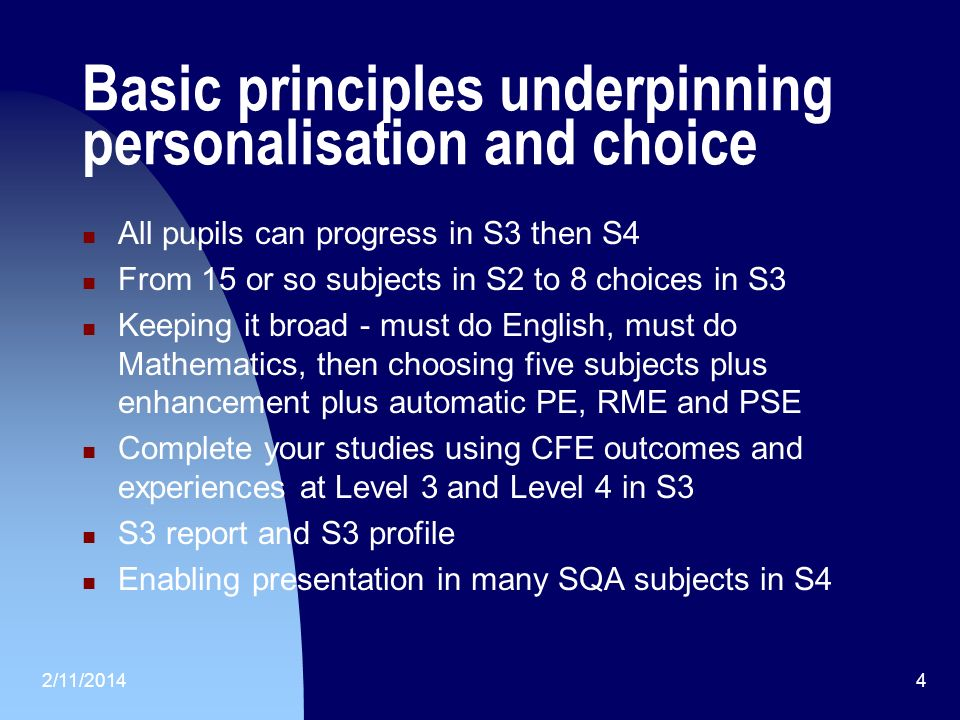 2/11/20144 Basic principles underpinning personalisation and choice All pupils can progress in S3 then S4 From 15 or so subjects in S2 to 8 choices in S3 Keeping it broad - must do English, must do Mathematics, then choosing five subjects plus enhancement plus automatic PE, RME and PSE Complete your studies using CFE outcomes and experiences at Level 3 and Level 4 in S3 S3 report and S3 profile Enabling presentation in many SQA subjects in S4