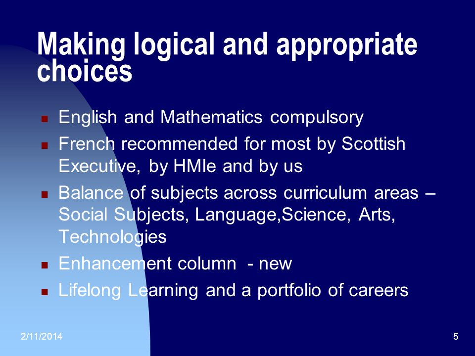 2/11/20145 Making logical and appropriate choices English and Mathematics compulsory French recommended for most by Scottish Executive, by HMIe and by us Balance of subjects across curriculum areas – Social Subjects, Language,Science, Arts, Technologies Enhancement column - new Lifelong Learning and a portfolio of careers