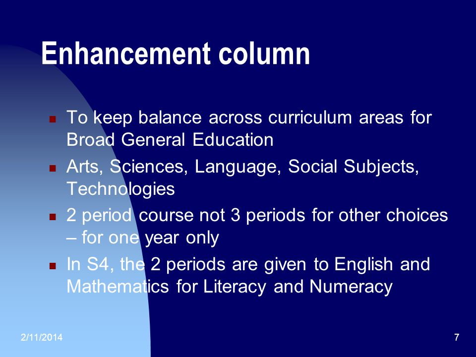2/11/20147 Enhancement column To keep balance across curriculum areas for Broad General Education Arts, Sciences, Language, Social Subjects, Technologies 2 period course not 3 periods for other choices – for one year only In S4, the 2 periods are given to English and Mathematics for Literacy and Numeracy