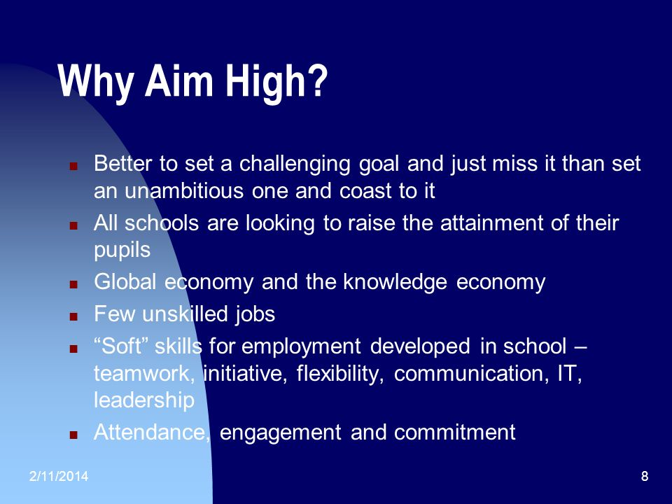 2/11/20148 Why Aim High? Better to set a challenging goal and just miss it than set an unambitious one and coast to it All schools are looking to rais