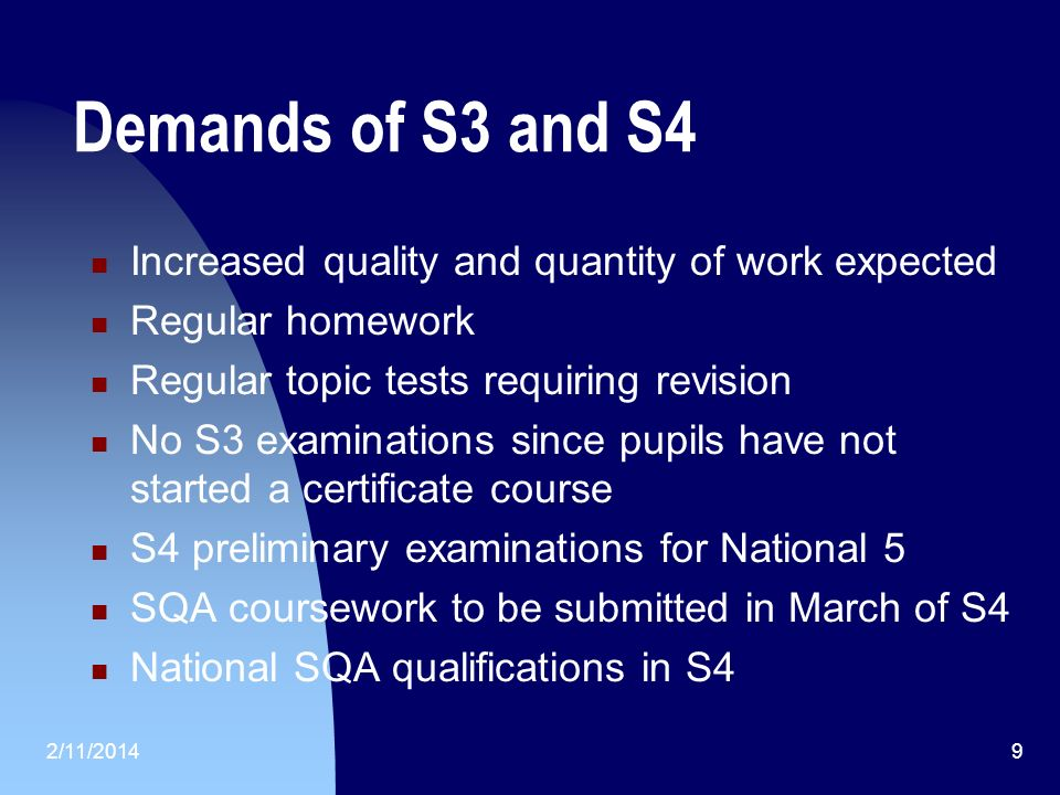 2/11/20149 Demands of S3 and S4 Increased quality and quantity of work expected Regular homework Regular topic tests requiring revision No S3 examinations since pupils have not started a certificate course S4 preliminary examinations for National 5 SQA coursework to be submitted in March of S4 National SQA qualifications in S4