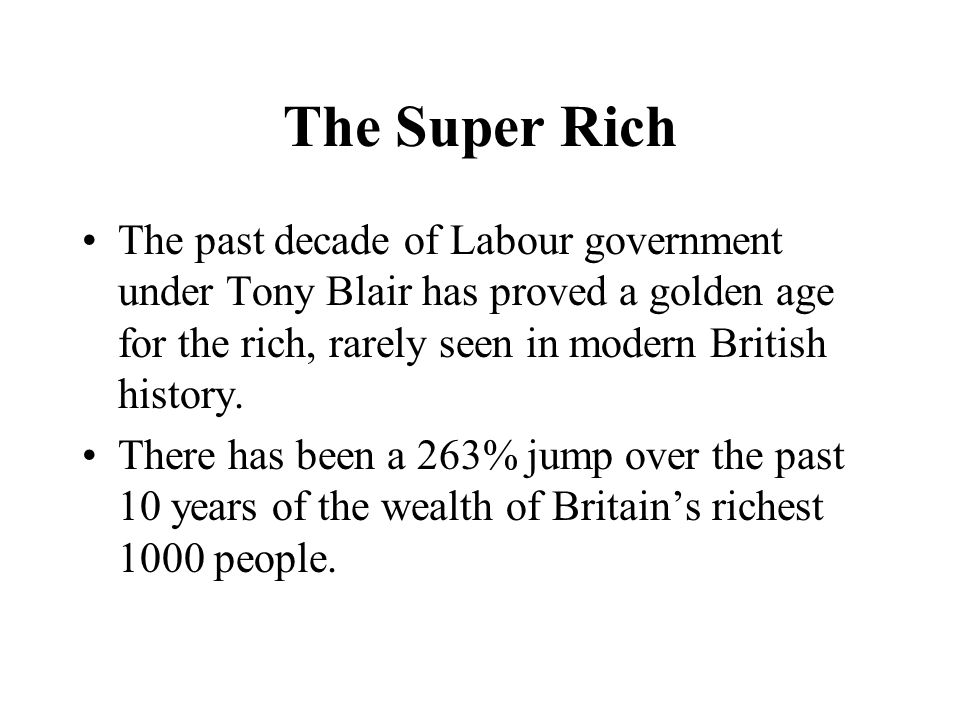 The Super Rich The past decade of Labour government under Tony Blair has proved a golden age for the rich, rarely seen in modern British history. Ther
