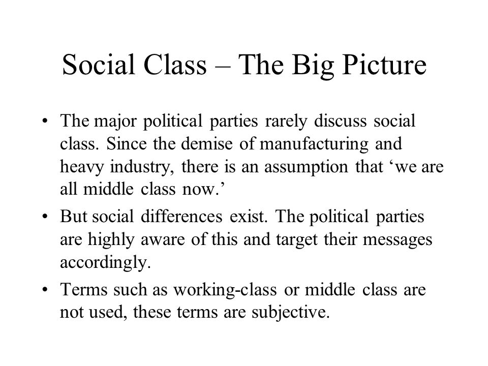 Social Class – The Big Picture The major political parties rarely discuss social class. Since the demise of manufacturing and heavy industry, there is