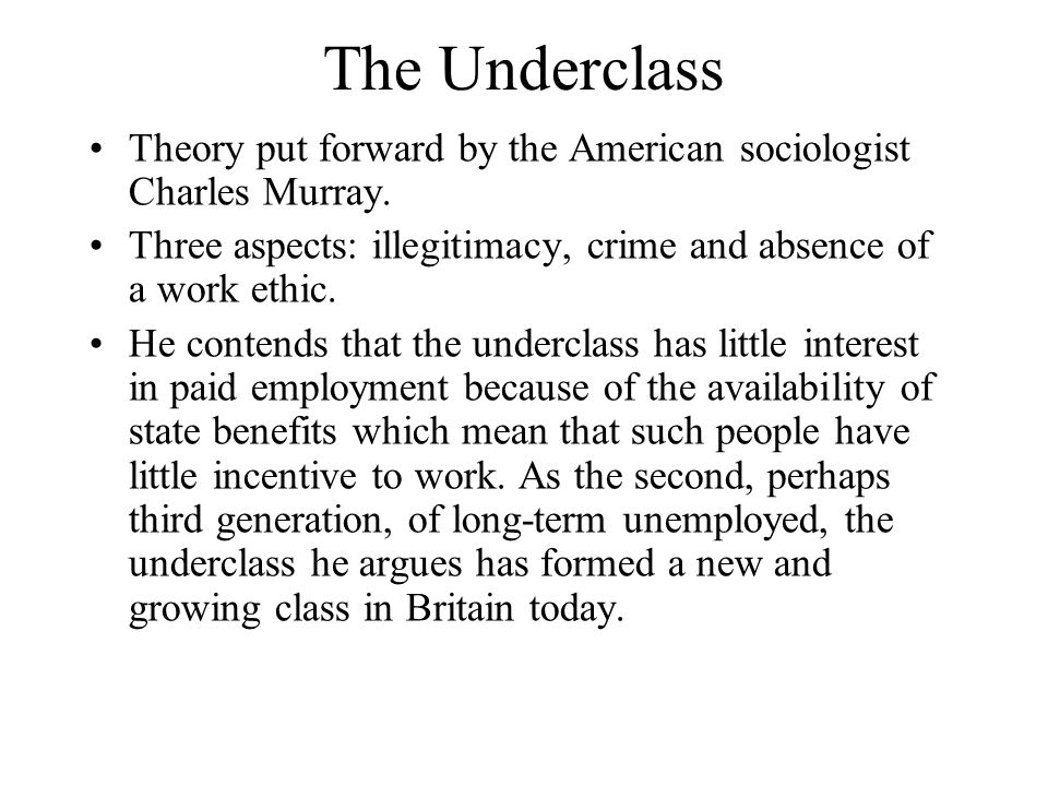 The Underclass Theory put forward by the American sociologist Charles Murray. Three aspects: illegitimacy, crime and absence of a work ethic. He conte
