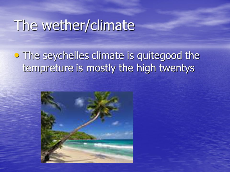 The wether/climate The seychelles climate is quitegood the tempreture is mostly the high twentys The seychelles climate is quitegood the tempreture is mostly the high twentys