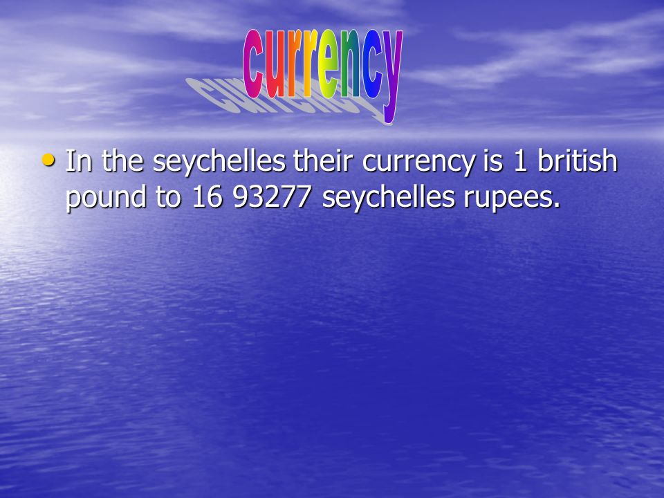 In the seychelles their currency is 1 british pound to 16 93277 seychelles rupees.