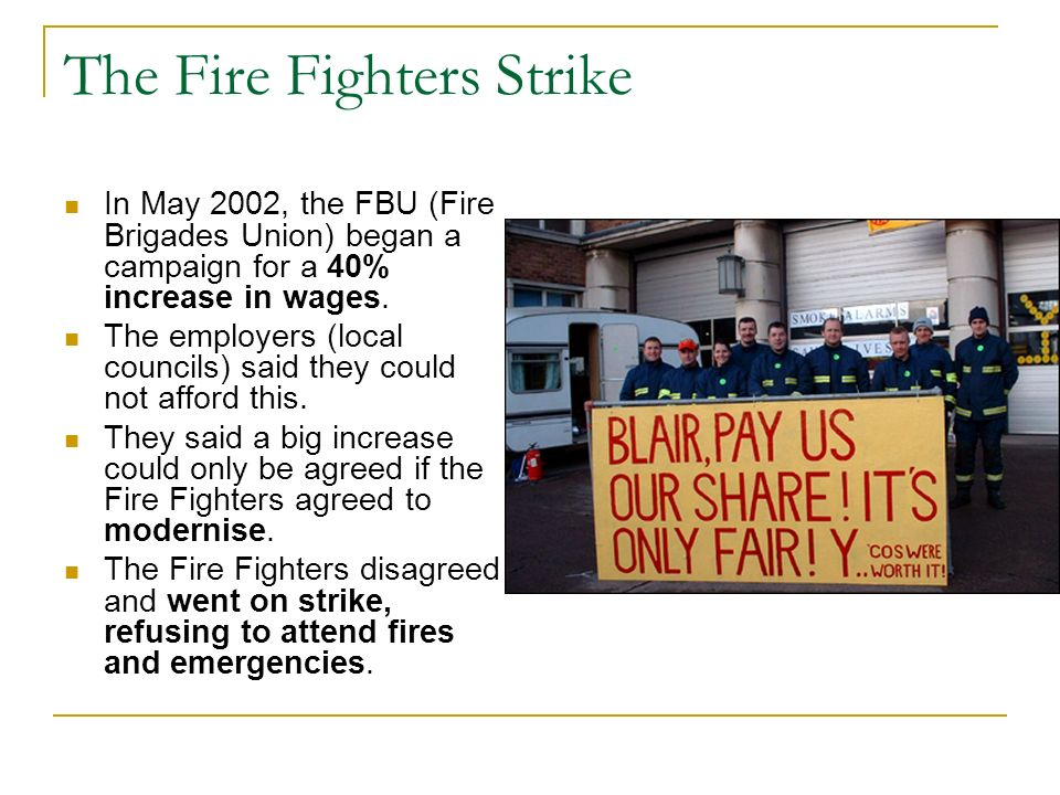 The Fire Fighters Strike In May 2002, the FBU (Fire Brigades Union) began a campaign for a 40% increase in wages. The employers (local councils) said
