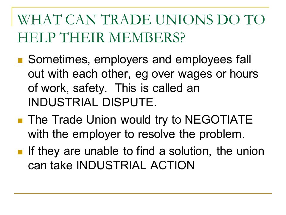 WHAT CAN TRADE UNIONS DO TO HELP THEIR MEMBERS? Sometimes, employers and employees fall out with each other, eg over wages or hours of work, safety. T