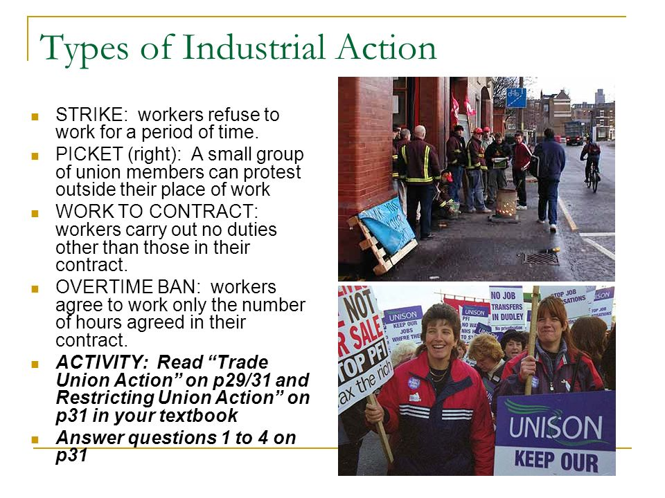 Types of Industrial Action STRIKE: workers refuse to work for a period of time. PICKET (right): A small group of union members can protest outside the