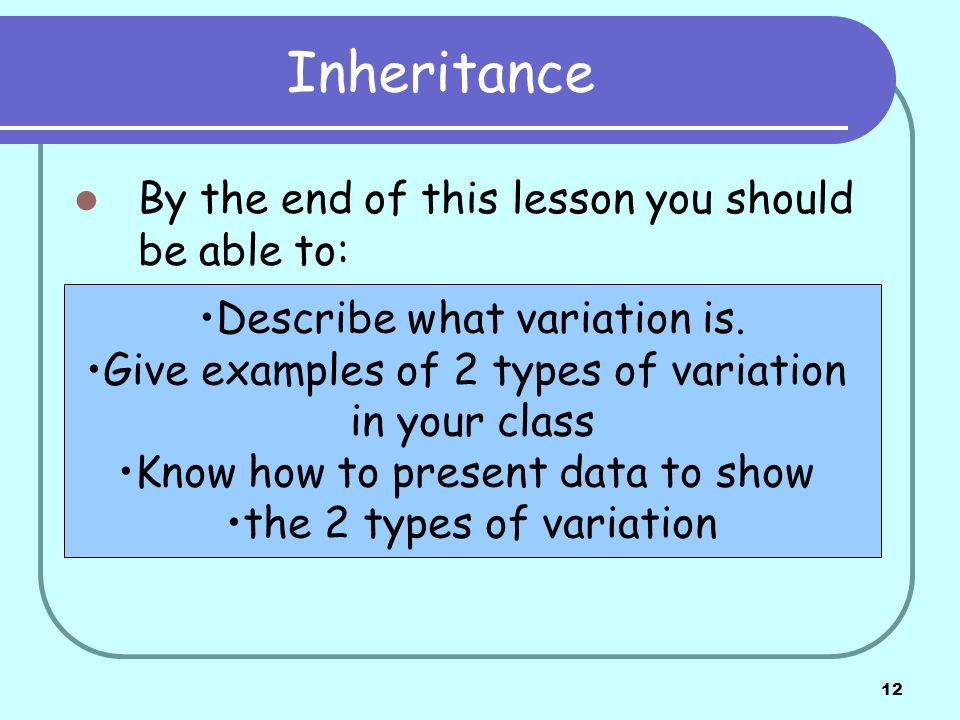 12 Inheritance By the end of this lesson you should be able to: Describe what variation is. Give examples of 2 types of variation in your class Know h