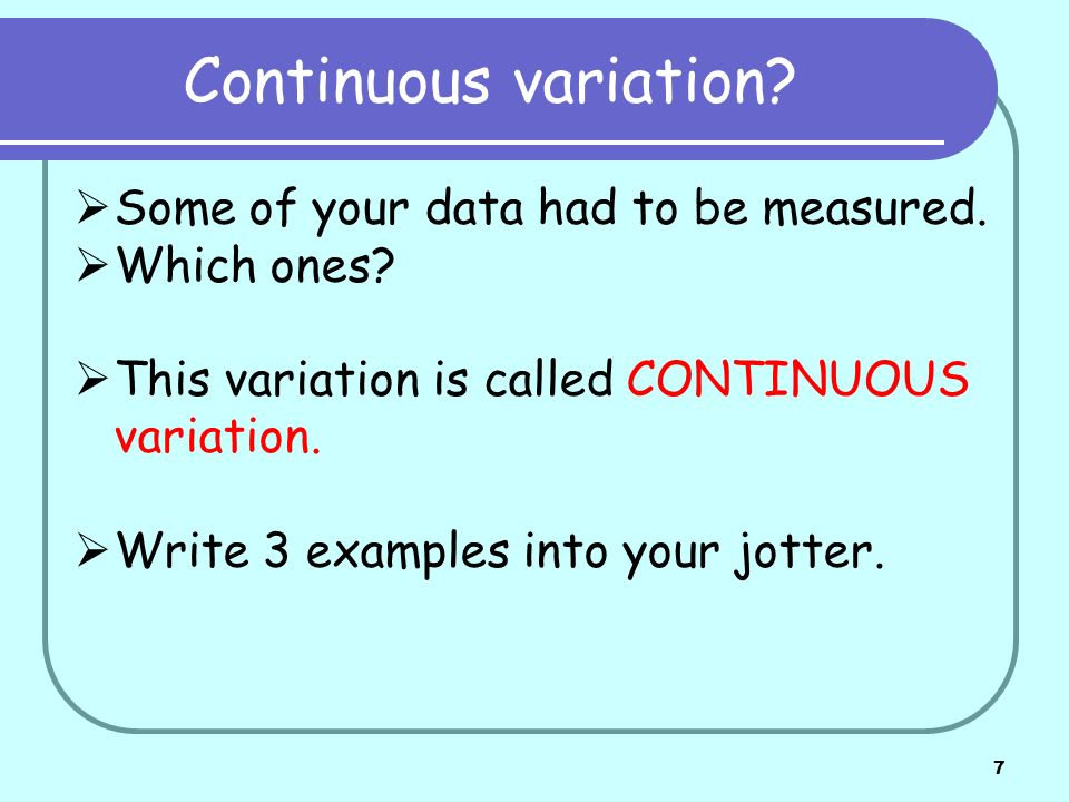 7 Continuous variation? Some of your data had to be measured. Which ones? This variation is called CONTINUOUS variation. Write 3 examples into your jo