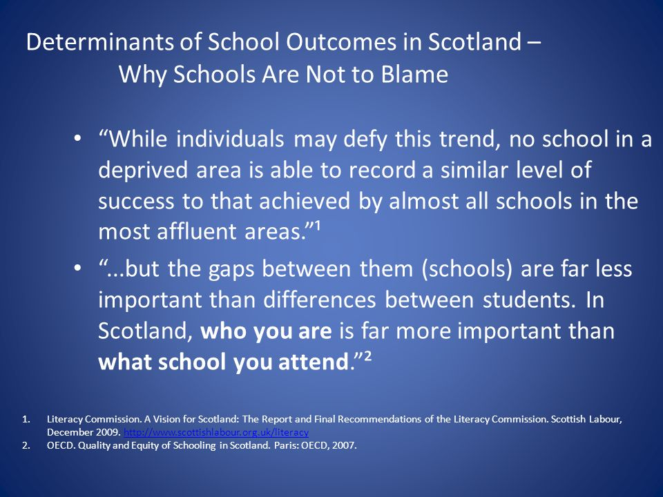 Determinants of School Outcomes in Scotland – Why Schools Are Not to Blame While individuals may defy this trend, no school in a deprived area is able to record a similar level of success to that achieved by almost all schools in the most affluent areas.¹...but the gaps between them (schools) are far less important than differences between students.