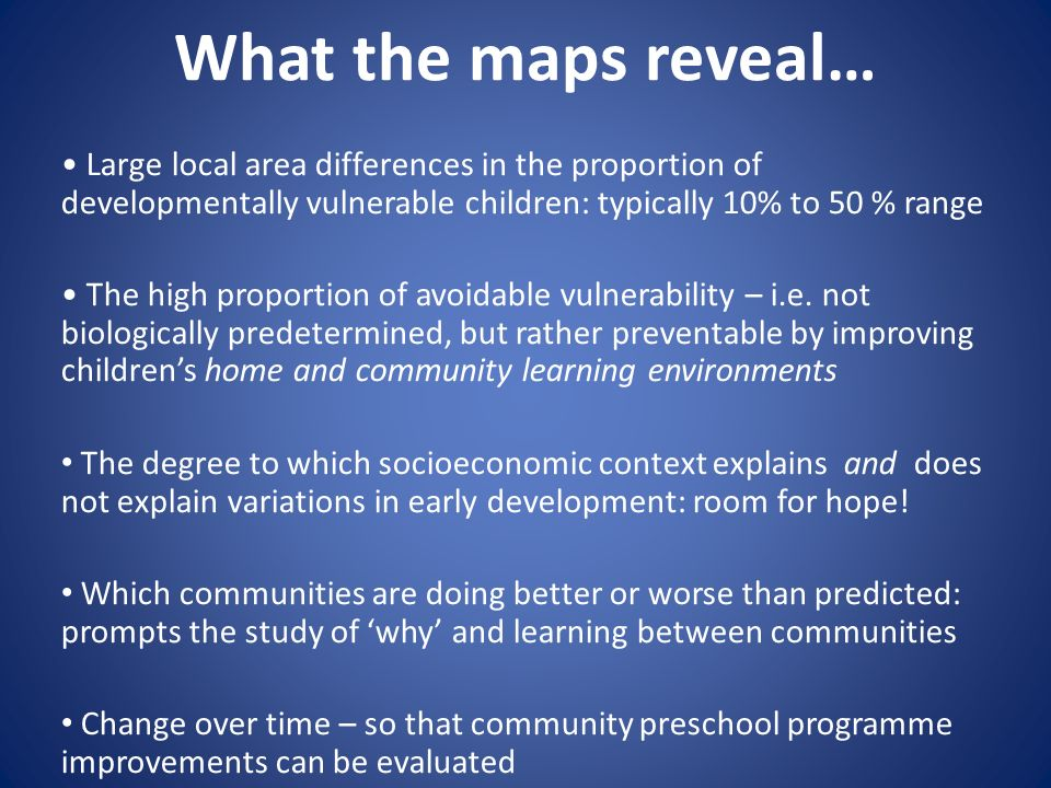 What the maps reveal… Large local area differences in the proportion of developmentally vulnerable children: typically 10% to 50 % range The high proportion of avoidable vulnerability – i.e.
