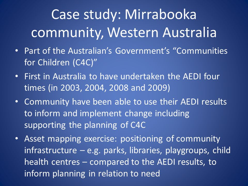 Case study: Mirrabooka community, Western Australia Part of the Australians Governments Communities for Children (C4C) First in Australia to have undertaken the AEDI four times (in 2003, 2004, 2008 and 2009) Community have been able to use their AEDI results to inform and implement change including supporting the planning of C4C Asset mapping exercise: positioning of community infrastructure – e.g.