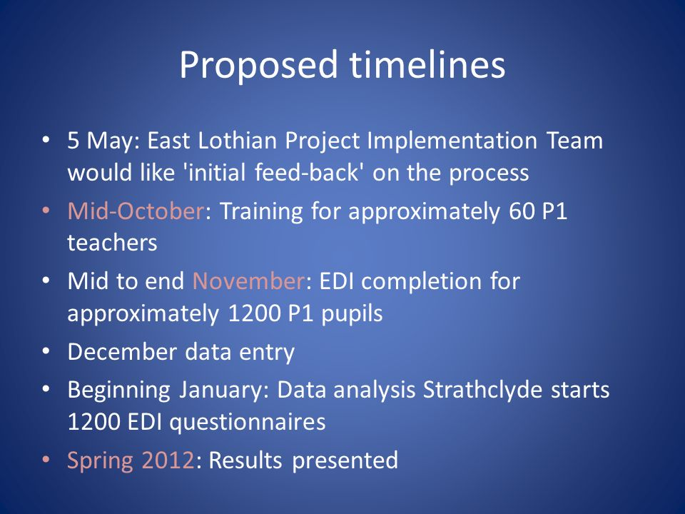 Proposed timelines 5 May: East Lothian Project Implementation Team would like initial feed-back on the process Mid-October: Training for approximately 60 P1 teachers Mid to end November: EDI completion for approximately 1200 P1 pupils December data entry Beginning January: Data analysis Strathclyde starts 1200 EDI questionnaires Spring 2012: Results presented