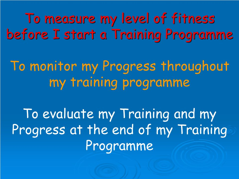 To measure my level of fitness before I start a Training Programme To measure my level of fitness before I start a Training Programme To monitor my Progress throughout my training programme To evaluate my Training and my Progress at the end of my Training Programme