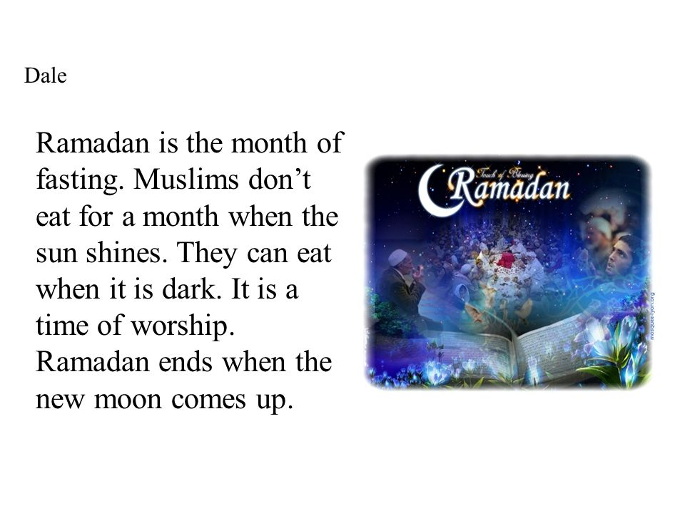 Dale Ramadan is the month of fasting. Muslims dont eat for a month when the sun shines.