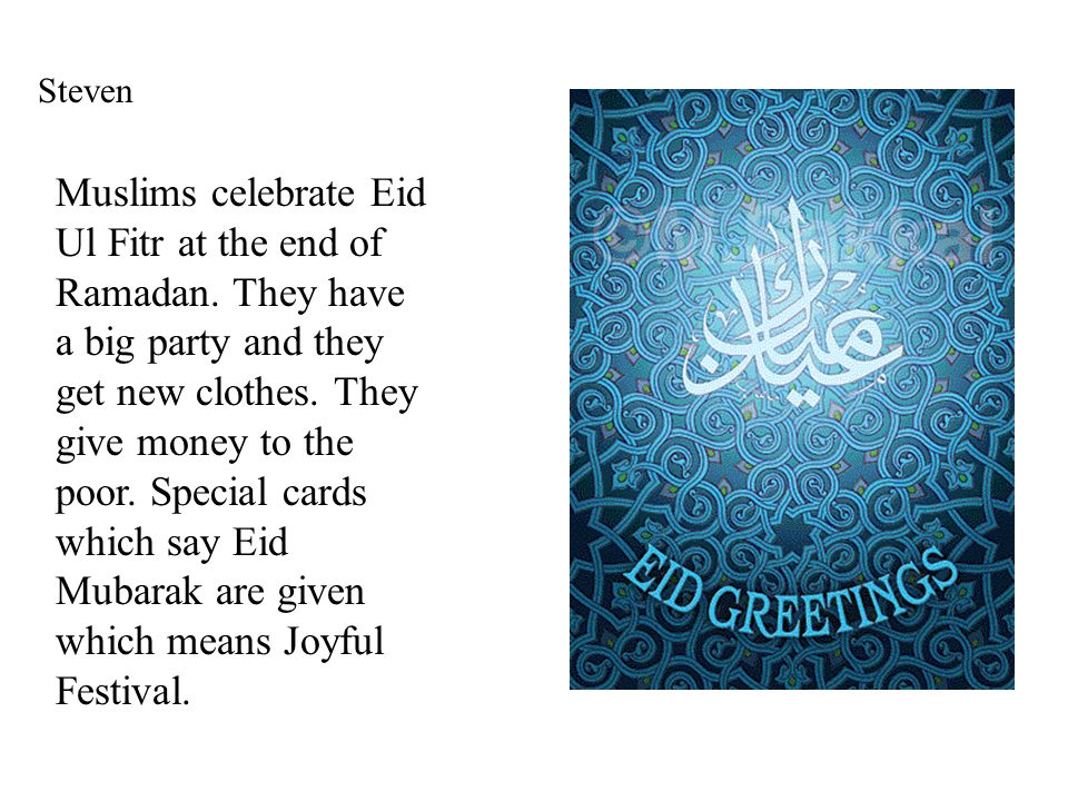 Steven Muslims celebrate Eid Ul Fitr at the end of Ramadan. They have a big party and they get new clothes. They give money to the poor. Special cards