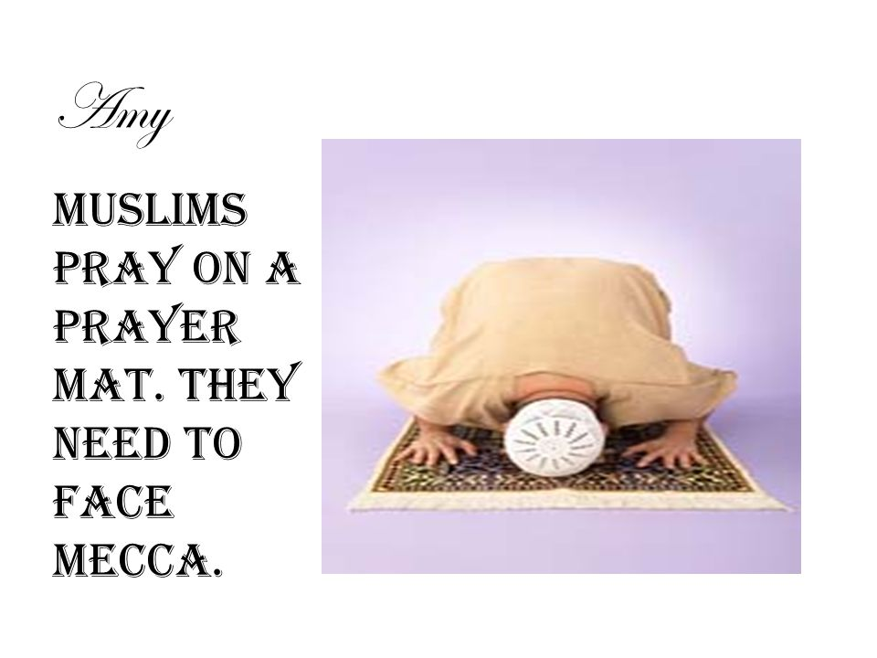 Amy Muslims pray on a prayer mat. They need to face Mecca.