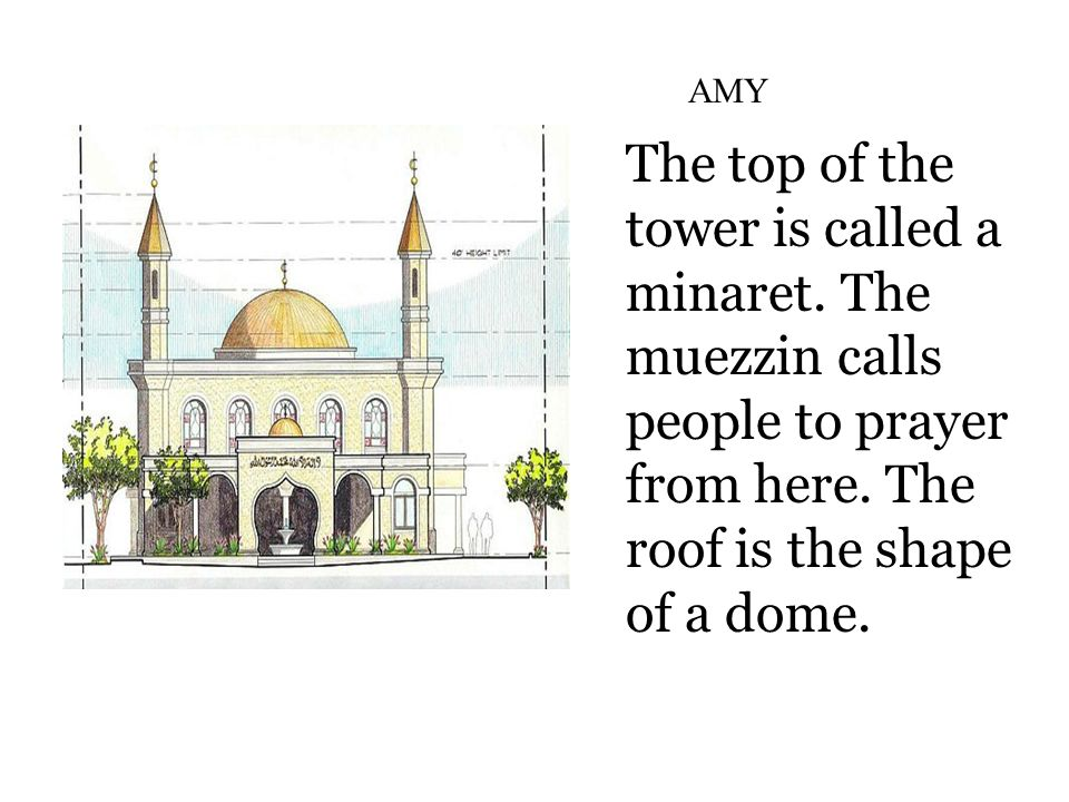 The top of the tower is called a minaret. The muezzin calls people to prayer from here.