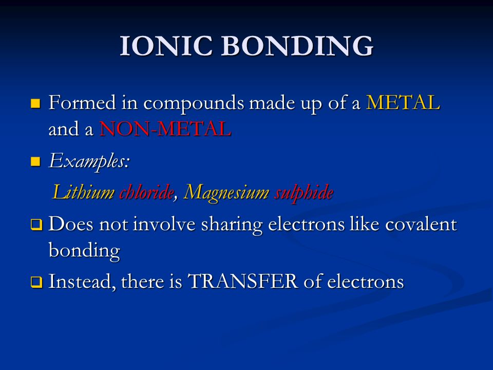 IONIC BONDING Formed in compounds made up of a METAL and a NON-METAL Formed in compounds made up of a METAL and a NON-METAL Examples: Examples: Lithiu