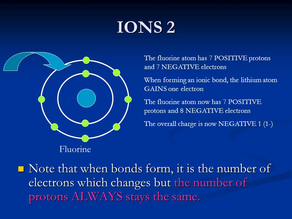 IONS 2 Note that when bonds form, it is the number of electrons which changes but the number of protons ALWAYS stays the same. Note that when bonds fo