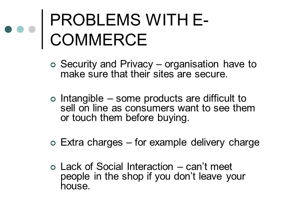 PROBLEMS WITH E- COMMERCE Security and Privacy – organisation have to make sure that their sites are secure.