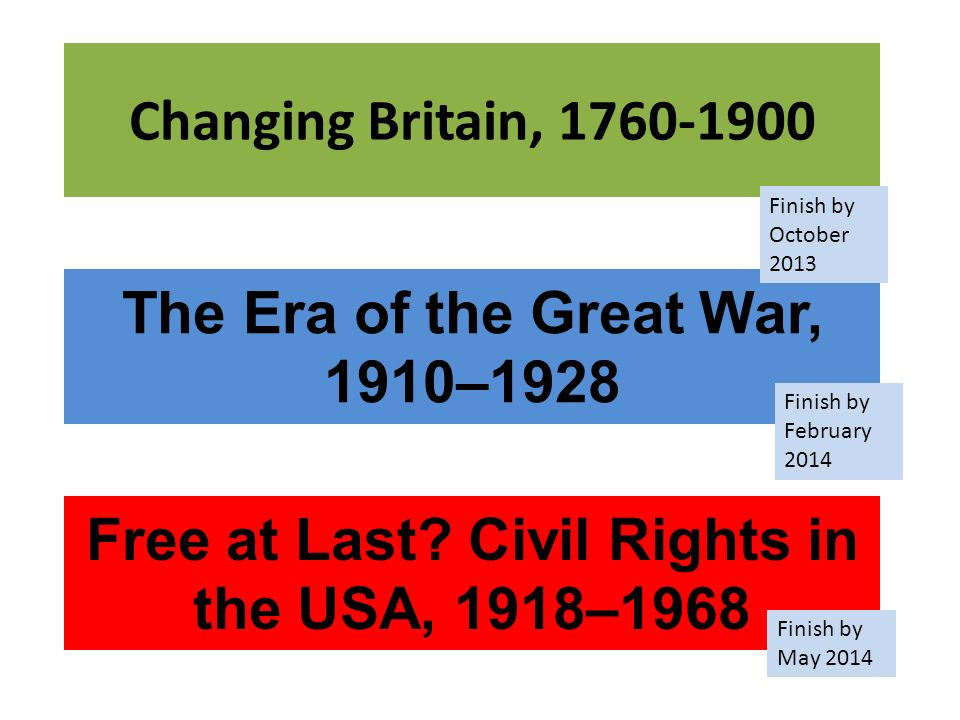 Changing Britain, 1760-1900 The Era of the Great War, 1910–1928 Free at Last? Civil Rights in the USA, 1918–1968 Finish by October 2013 Finish by Febr