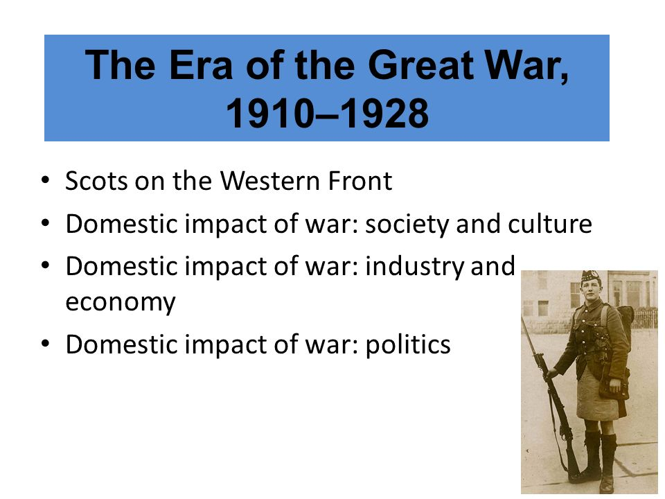 Scots on the Western Front Domestic impact of war: society and culture Domestic impact of war: industry and economy Domestic impact of war: politics T
