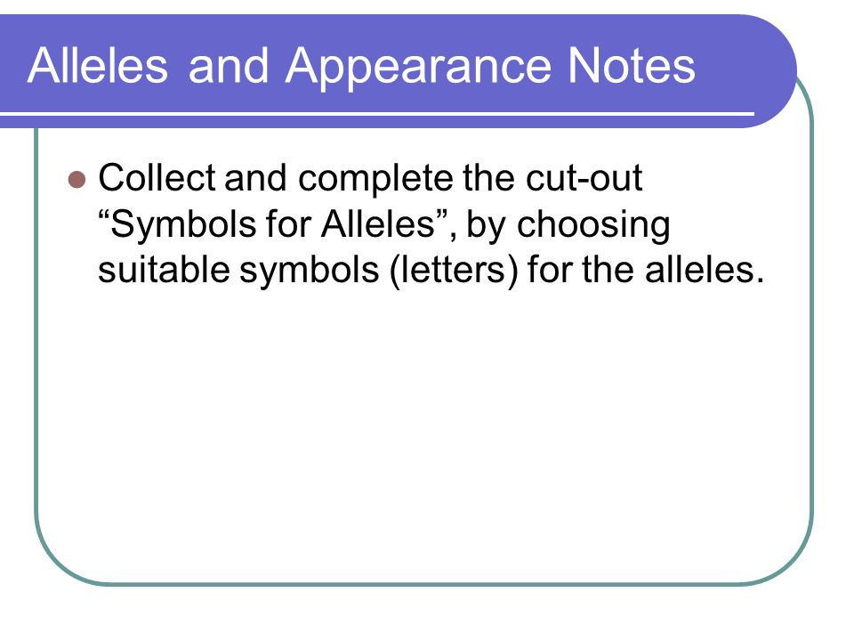 Alleles and Appearance Notes Collect and complete the cut-out Symbols for Alleles, by choosing suitable symbols (letters) for the alleles.