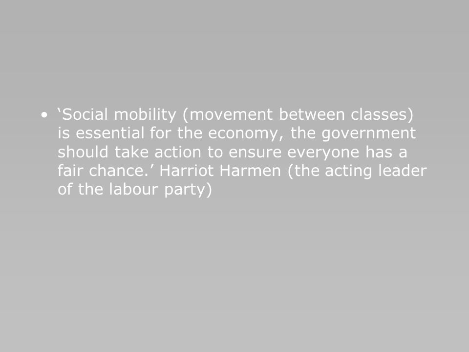 Social mobility (movement between classes) is essential for the economy, the government should take action to ensure everyone has a fair chance. Harri
