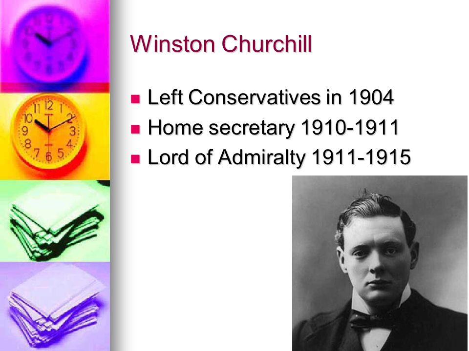 Winston Churchill Left Conservatives in 1904 Left Conservatives in 1904 Home secretary 1910-1911 Home secretary 1910-1911 Lord of Admiralty 1911-1915