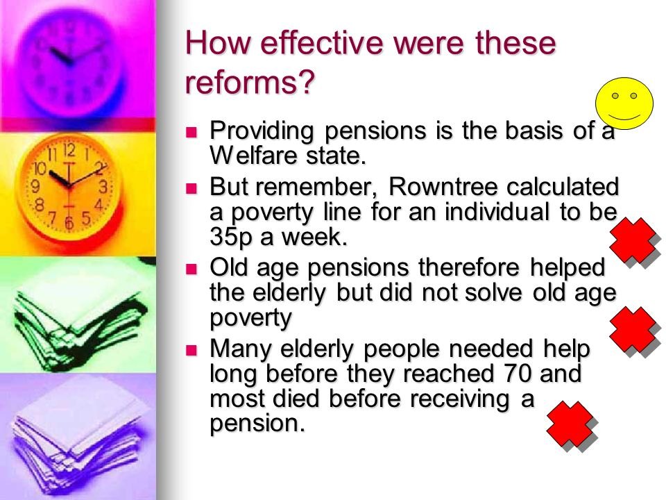 How effective were these reforms? Providing pensions is the basis of a Welfare state. Providing pensions is the basis of a Welfare state. But remember