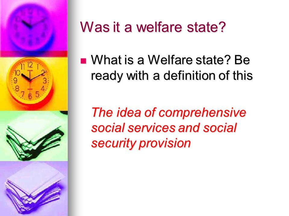 Was it a welfare state? What is a Welfare state? Be ready with a definition of this What is a Welfare state? Be ready with a definition of this The id