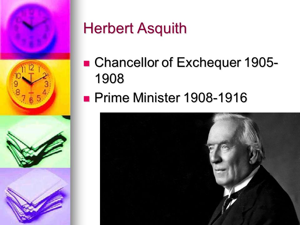 Herbert Asquith Chancellor of Exchequer 1905- 1908 Chancellor of Exchequer 1905- 1908 Prime Minister 1908-1916 Prime Minister 1908-1916
