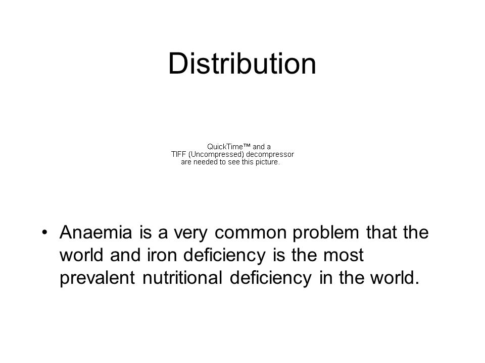 Distribution Anaemia is a very common problem that the world and iron deficiency is the most prevalent nutritional deficiency in the world.