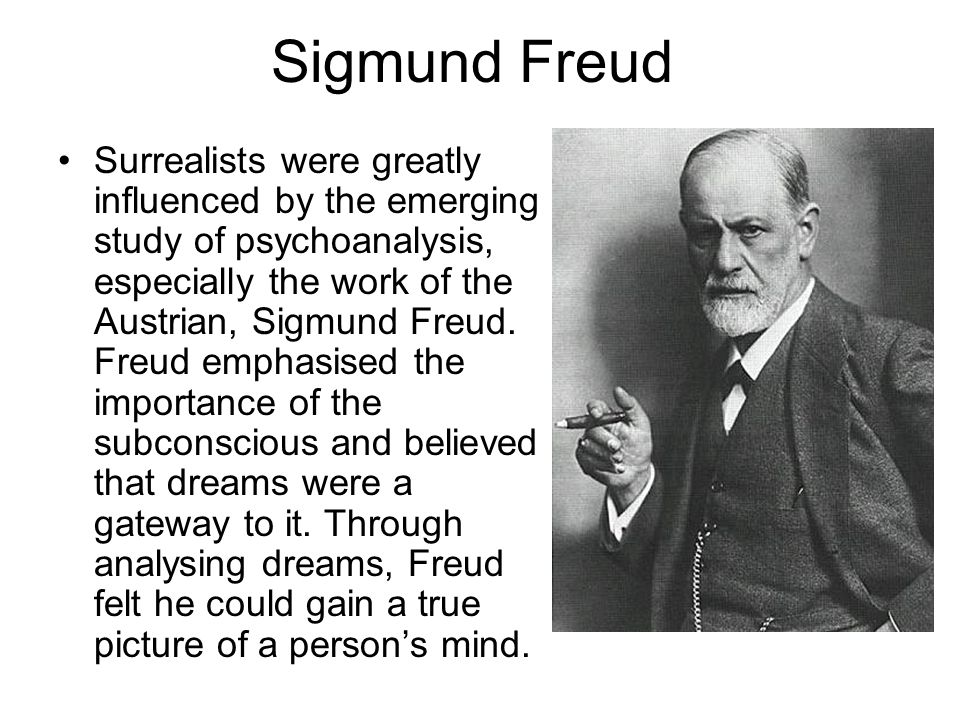 Sigmund Freud Surrealists were greatly influenced by the emerging study of psychoanalysis, especially the work of the Austrian, Sigmund Freud. Freud e