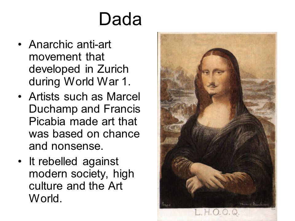 Dada Anarchic anti-art movement that developed in Zurich during World War 1. Artists such as Marcel Duchamp and Francis Picabia made art that was base