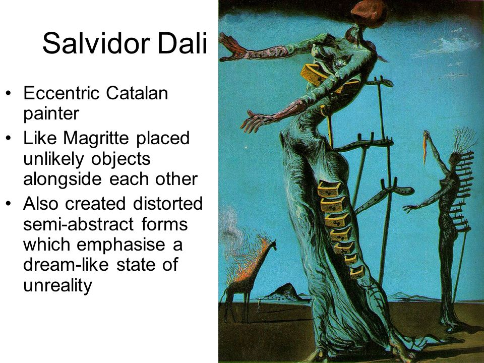 Salvidor Dali Eccentric Catalan painter Like Magritte placed unlikely objects alongside each other Also created distorted semi-abstract forms which em