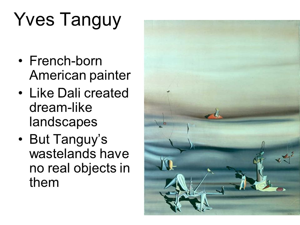 Yves Tanguy French-born American painter Like Dali created dream-like landscapes But Tanguys wastelands have no real objects in them