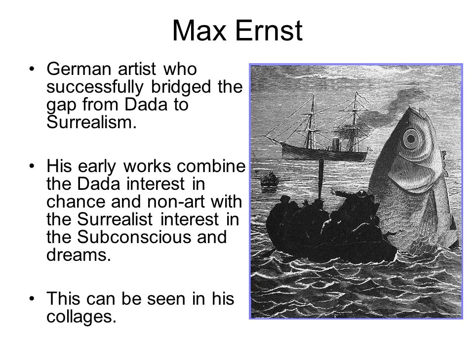 Max Ernst German artist who successfully bridged the gap from Dada to Surrealism. His early works combine the Dada interest in chance and non-art with