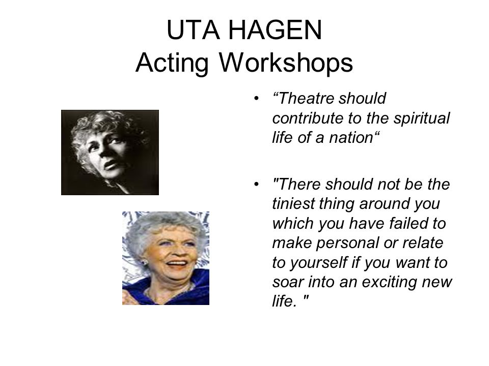 UTA HAGEN Acting Workshops Theatre should contribute to the spiritual life of a nation There should not be the tiniest thing around you which you have failed to make personal or relate to yourself if you want to soar into an exciting new life.