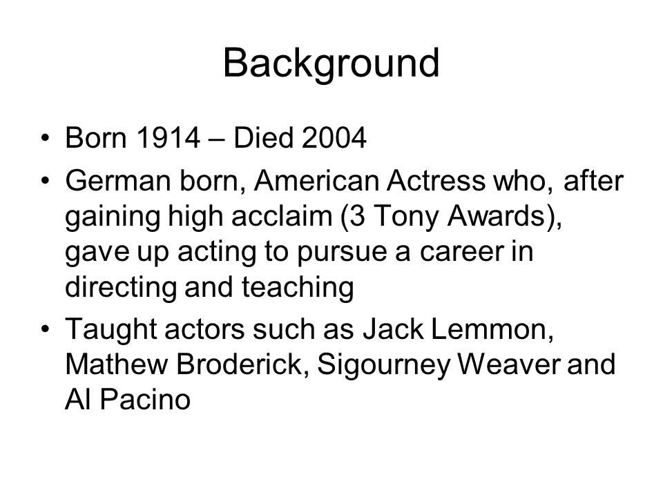 Background Born 1914 – Died 2004 German born, American Actress who, after gaining high acclaim (3 Tony Awards), gave up acting to pursue a career in directing and teaching Taught actors such as Jack Lemmon, Mathew Broderick, Sigourney Weaver and Al Pacino