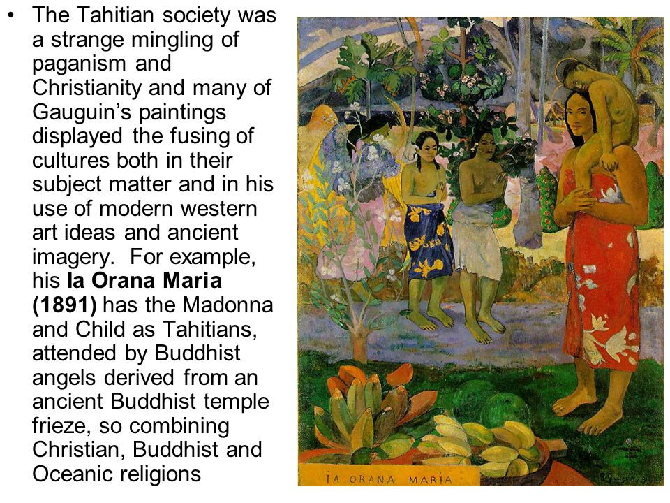 The Tahitian society was a strange mingling of paganism and Christianity and many of Gauguins paintings displayed the fusing of cultures both in their