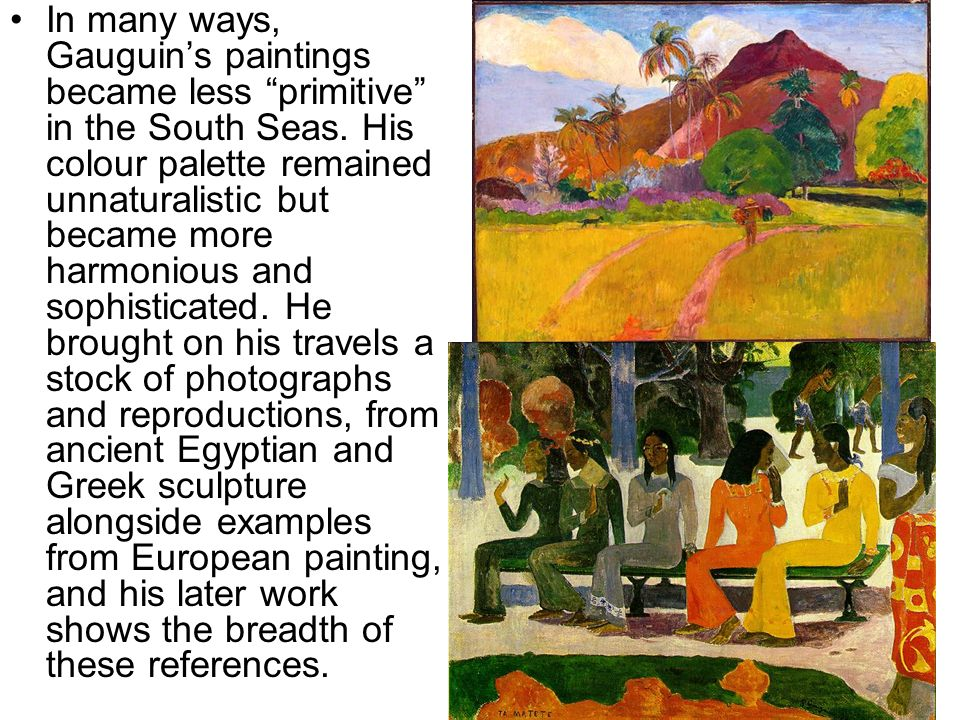 In many ways, Gauguins paintings became less primitive in the South Seas. His colour palette remained unnaturalistic but became more harmonious and so