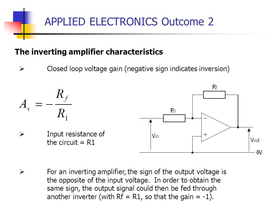 APPLIED ELECTRONICS Outcome 2 The inverting amplifier characteristics Closed loop voltage gain (negative sign indicates inversion) Input resistance of