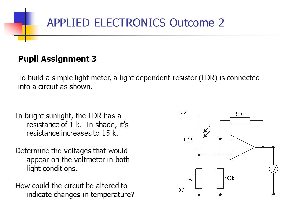 APPLIED ELECTRONICS Outcome 2 Pupil Assignment 3 To build a simple light meter, a light dependent resistor (LDR) is connected into a circuit as shown.